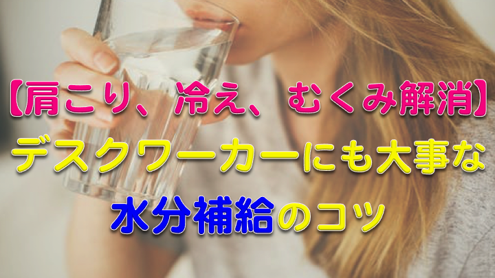 【むくみ、冷え、肩こり解消】デスクワークの人にも大事な水分補給のコツ