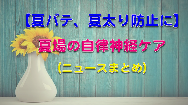 【夏バテ、夏太り防止に】自律神経をケアするニュースのまとめno.1