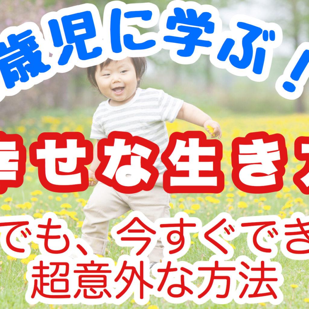 【3歳児に学ぶ】誰でも、今すぐ「幸せ」に生きられる意外な方法〜マインドフルネスの実践〜