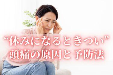 「休日になると頭痛がひどくなる」原因と対処、予防法は?〜血管をコントロールし、ストレスと向き合う〜