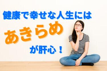 【諦めの極意】健康で幸せな人生を手に入れるのに、もう迷わない!